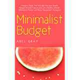 Minimalist Budget: The Realistic Guide That Will Help You Save Wealth, Manage Personal Finances and Live a Healthy…