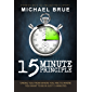15 Minute Principle: Taking You From Where You Are to Where You Want to Be in Just 15 Minutes