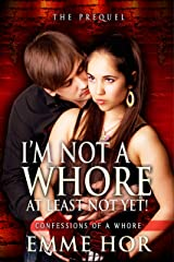 I Am Not a Whore, At Least Not Yet!: The Prequel (Confessions of a Whore Book 1) Kindle Edition