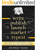 Write. Publish. Launch. Market. Repeat.: The Ultimate Self Publishing Guide to Write and Launch a Great Book on Amazon Kindle Fast!