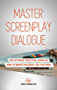 Master Screenplay Dialogue: The Ultimate Practical Guide On How To Write Dialogue Like The Pros