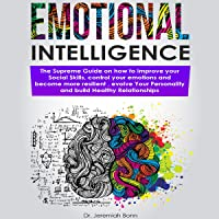 Emotional Intelligence: The Supreme Guide on How to Improve Your Social Skills, Control Your Emotions and Become More Resilient, Evolve Your Personality, and Build Healthy Relationships