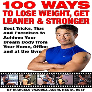 100 Ways to Lose Weight, Get Leaner, and Stronger: Best Tricks, Tips and Exercises to Achieve Your Dream Body from Your Home, Office and at the Gym