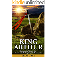 King Arthur: The Legend of King Arthur, Excaliber & the Knights of the Round Table (Royalty Biography)