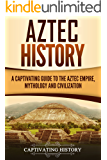 Aztec History: A Captivating Guide to the Aztec Empire, Mythology, and Civilization (English Edition)