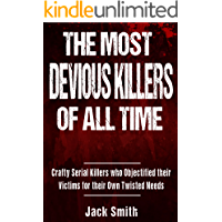 The Most Devious Killers of All Time: Crafty Serial Killers Who Objectified Their Victims for Their Own Twisted Needs (True Crime Murder Case Compilations Book 6)