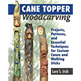 Cane Topper Woodcarving: Projects, Patterns, and Essential Techniques for Custom Canes and Walking Sticks (Fox Chapel Publish