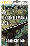 AN UNGENTLEMANLY ACT (The Harry Flynn series Book 1)
