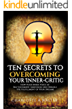 Ten Secrets To Overcoming Your Inner-Critic: How Your Inner Voice of Self-Judgment, Sabotages and Derails The Fulfillment of Your Dreams