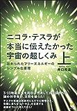ニコラ・テスラが本当に伝えたかった宇宙の超しくみ 上 忘れられたフリーエネルギーのシンプルな原理(超☆わくわく)