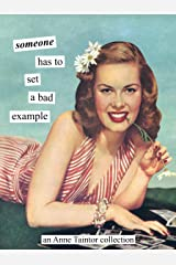 Someone has to set a bad example: An Anne Taintor Collection Paperback