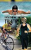 Création du Triathlète Ultime: Apprendre les Secrets et les Astuces Utilisés par les Meilleurs Triathlètes Professionnels et les Entraîneurs pour Améliorer votre Athlétisme, votre Résistance