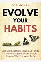 Evolve Your Habits: Stop Self-Sabotage, Break Bad Habits, Create Lasting Behavior Change, Become Who You Want To Be (Good Habits Book 4) Kindle Edition