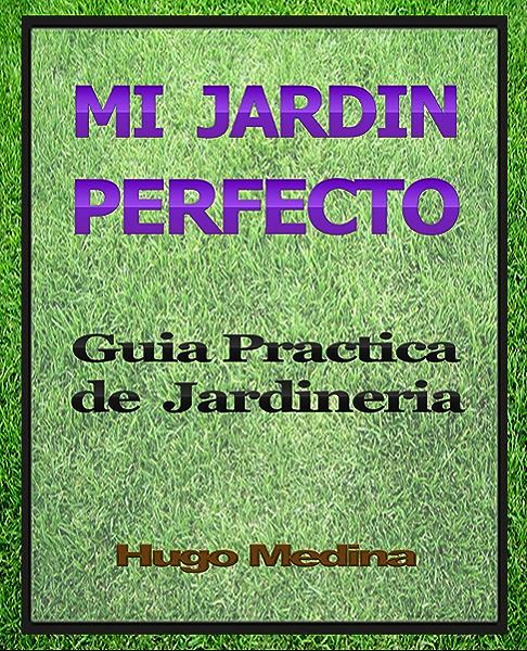 Mi Jardín Perfecto: Guía Practica de Jardineria eBook: Medina, Hugo: Amazon.es: Tienda Kindle