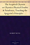 The Sceptical Chymist or Chymico-Physical Doubts & Paradoxes, Touching the Spagyrist's Principles Commonly call'd Hypostatical; As they are wont to be ... to the same Subject. (English Edition)