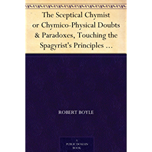 The Sceptical Chymist or Chymico-Physical Doubts & Paradoxes, Touching the Spagyrist's Principles Commonly call'd…