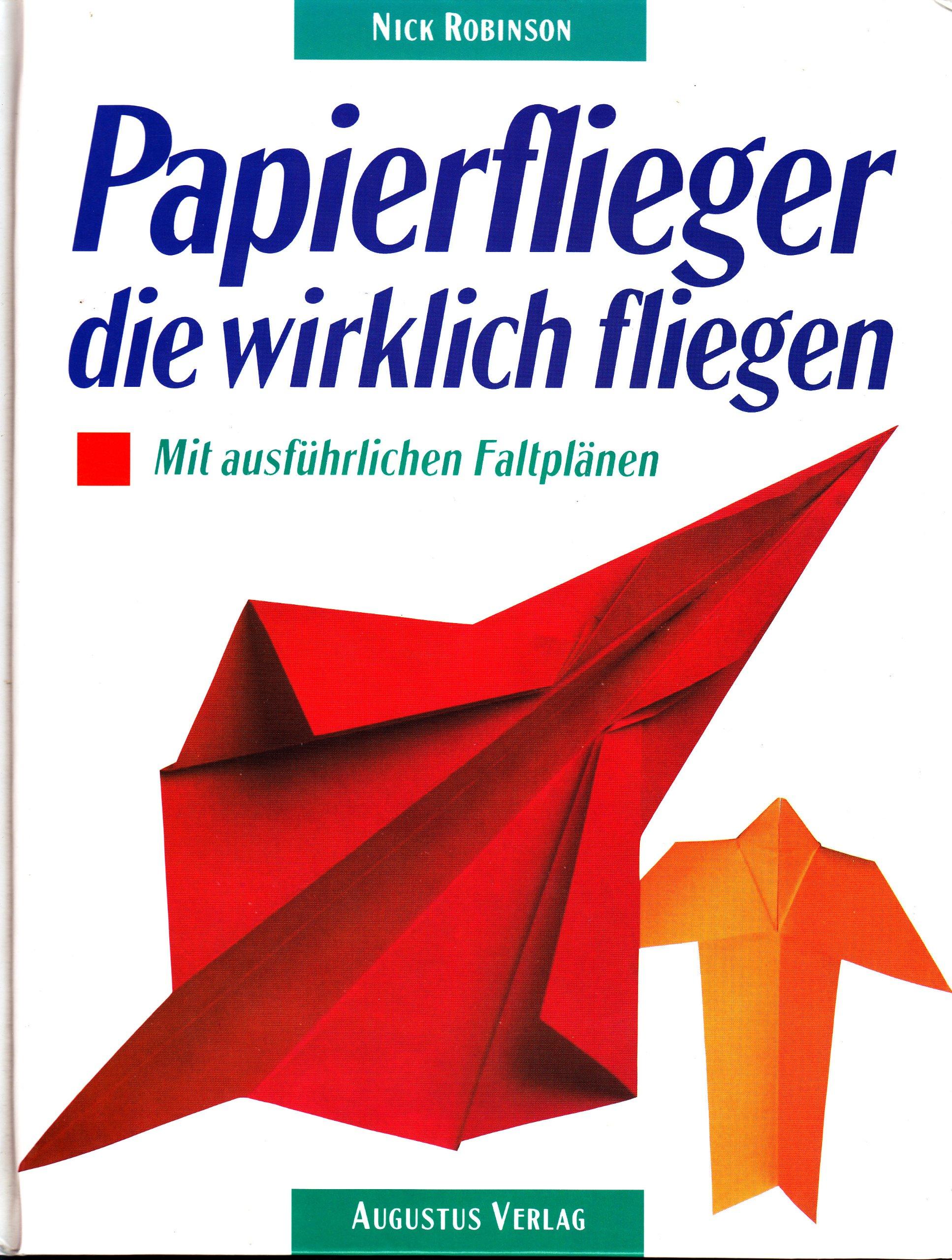 Papierflieger, die wirklich fliegen. Mit ausführlichen Faltplänen
