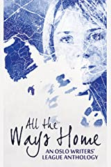 All the Ways Home: An Oslo Writers' League Anthology Kindle Edition