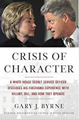Crisis of Character: A White House Secret Service Officer Discloses His Firsthand Experience with Hillary, Bill, and How They Operate Kindle Edition