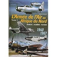 L'Armee de I'Air en Adrique du Nord. Tome 1: Morocco - Algeria - Tunisia - 1940-1967 (French Edition)