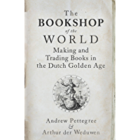 The Bookshop of the World: Making and Trading Books in the Dutch Golden Age (English Edition)