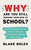 Why Are You Still Sending Your Kids to School?: the case for helping them leave, chart their own paths, and prepare for adulthood at their own pace