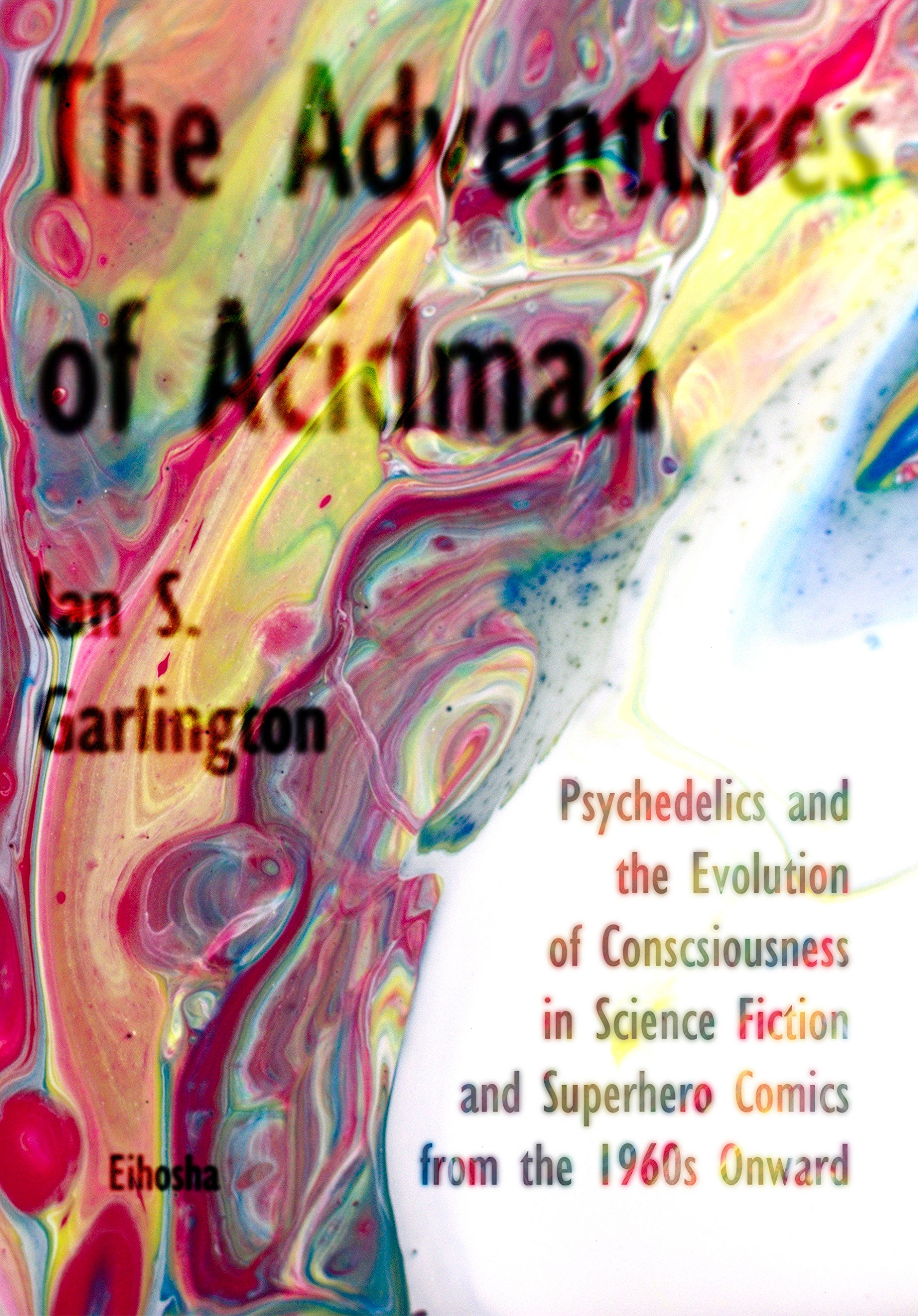 Download The Adventures of Acidman: Psychedelics and the Evolution of Consciousness in Science Fiction and Superhero Comics from the 1960s Onward PDF