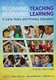 Beginning Teaching, Beginning Learning: in early years and primary education