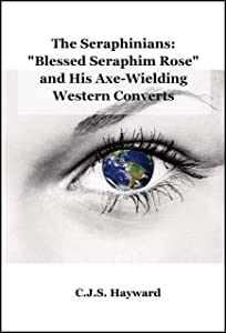 """The Seraphinians: """"Blessed Seraphim Rose"""" and His Axe-Wielding Western Converts (Major Works Book 0)"""