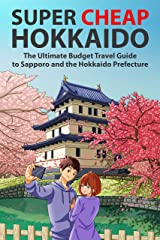 Super Cheap Hokkaido: The Ultimate Budget Travel Guide to Sapporo and the Hokkaido Prefecture (Super Cheap Guides Book 3) Kindle Edition