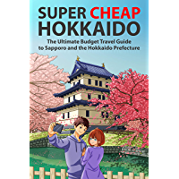 Super Cheap Hokkaido: The Ultimate Budget Travel Guide to Sapporo and the Hokkaido Prefecture (Super Cheap Japan Book 1)