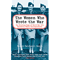The Women Who Wrote the War: The Riveting Saga of World War II's Daredevil Women and Correspondents