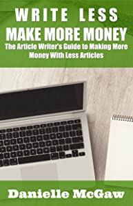 Write Less, Make More Money: The Article Writers Guide to Making More Money with Less Articles