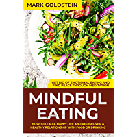Mindful Eating: How to Lead a Happy Life and Rediscover a Healthy Relationship with Food or Drinking – Get Rid of Emotional Eating and Find Peace Through Meditation (English Edition)