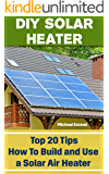 DIY Solar Heater: Top 20 Tips How To Build and Use a Solar Air Heater: (Power Generation)