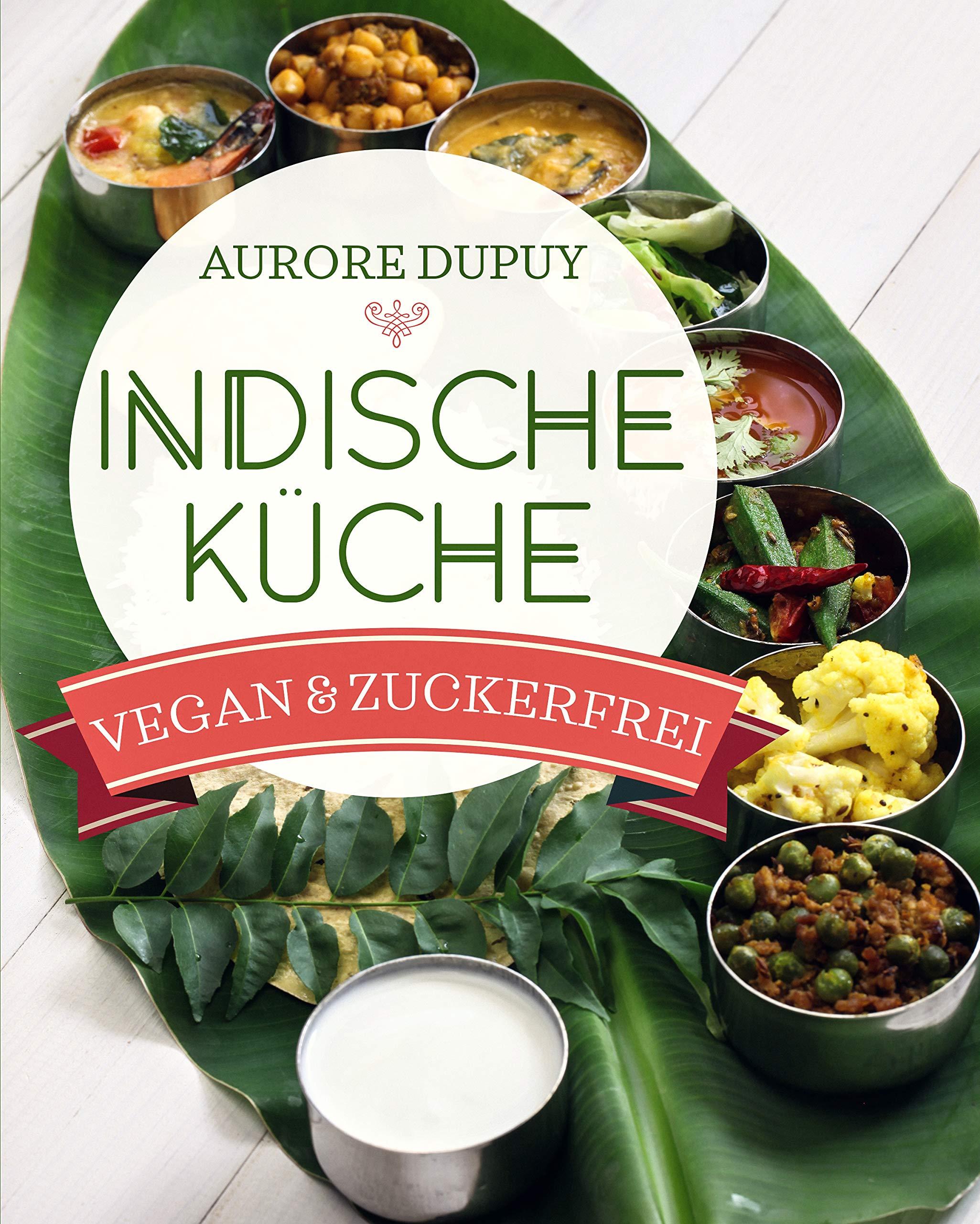 Indische Küche Vegan And Zuckerfrei   Ayurveda Und Traditionell Indisch Kochen  Für Mehr Ausgeglichenheit Ob Yogi Oder Nicht   Für Vegetarier Und Veganer