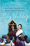 Riley Unlikely: With Simple Childlike Faith, Amazing Things Can Happen