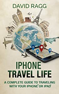 iPhone Travel Life: A Complete Guide to Traveling with Your iPhone or iPad