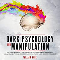 Dark Psychology and Manipulation: How to Influence People: The Ultimate Guide to Learning the Art of Persuasion, Body Language, Hypnosis, NLP Secrets, Emotional Influence and Mind Control Techniques