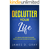 Declutter Your Life: A 21 Step-By-Step Guide to be More Productive and Focused in Your Work (Declutter Your Way To Success Book 1)
