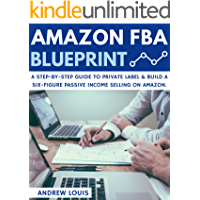 Amazon FBA: Amazon FBA Blueprint: A Step-By-Step Guide to Private Label & Build a Six-Figure Passive Income Selling on Amazon (Amazon FBA, Private Label, Passive Income) (English Edition)