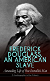 FREDERICK DOUGLASS, AN AMERICAN SLAVE – Astounding Life of One Incredible Man (3 Autobiographies in One Volume): The Most Important African American Leader ... & Political Career after the Civil War