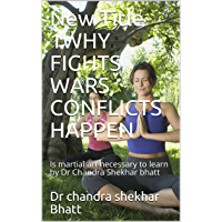 WHY FIGHTS, WARS, CONFLICTS HAPPEN: Is martial art necessary to learn by Dr Chandra Shekhar bhatt (English Edition)