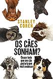 Os cães sonham?: Quase tudo que seu cão gostaria que você soubesse