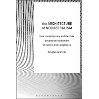 The Architecture of Neoliberalism: How Contemporary Architecture Became an Instrument of Control and Compliance (English Edition)