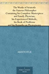 The Works of Aristotle the Famous Philosopher Containing his Complete Masterpiece and Family Physician; his Experienced Midwife, his Book of Problems and his Remarks on Physiognomy Kindle Edition