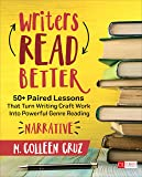 Writers Read Better: Narrative: 50+ Paired Lessons That Turn Writing Craft Work Into Powerful Genre Reading (Corwin…