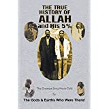The True History of Allah and His 5%: The Greatest Story Never Told by the Gods & Earths Who Were There!