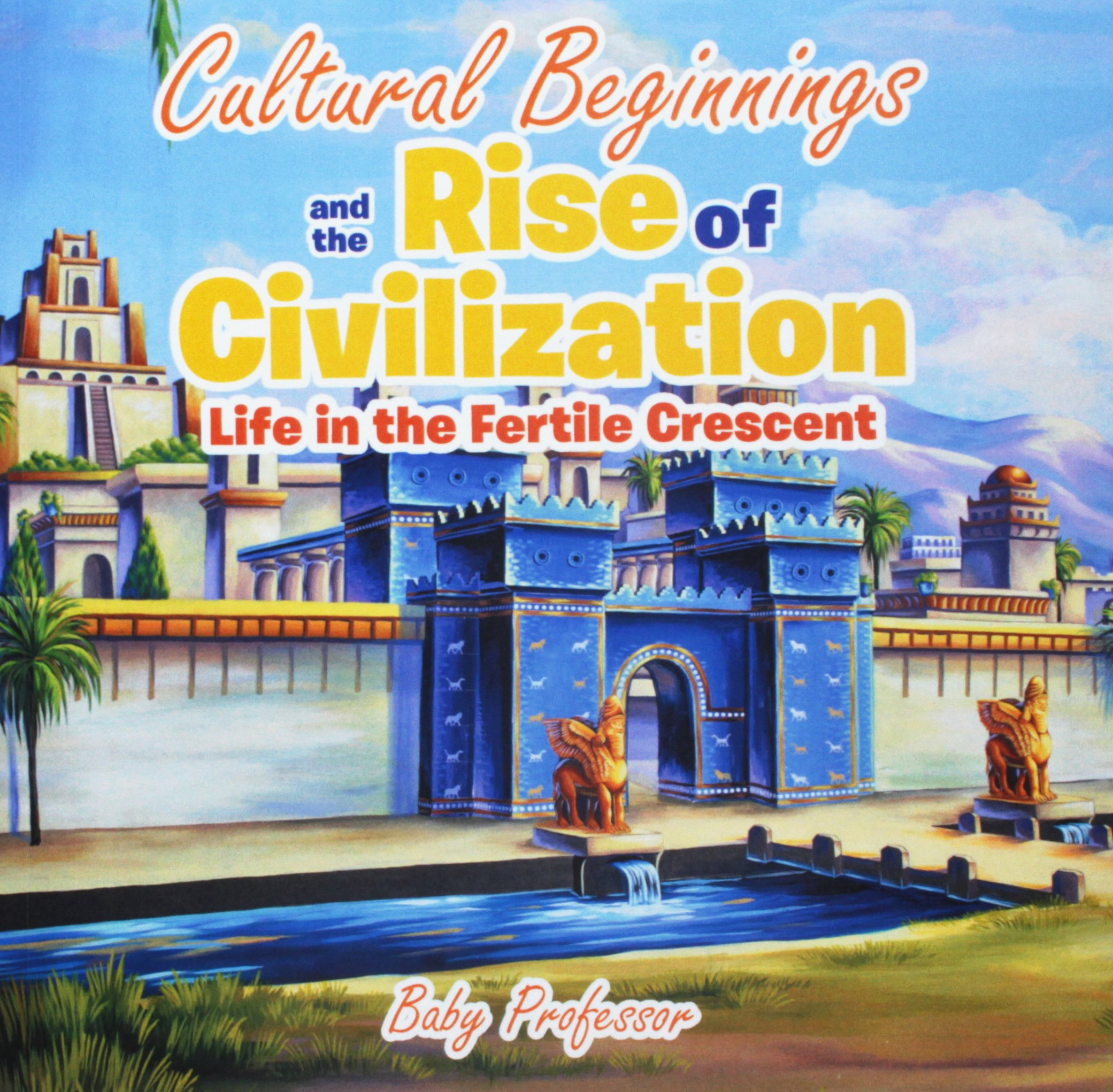 cultural beginnings and the rise of civilization life in the