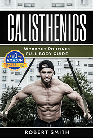 Calisthenics: Workout Routines - Full Body Transformation Guide (calisthenics workouts; calisthenics for beginners;calisthenics books; calisthenics program)